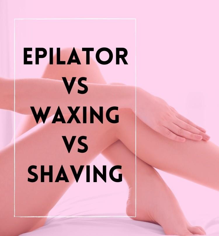 Epilator vs Waxing vs Shaving